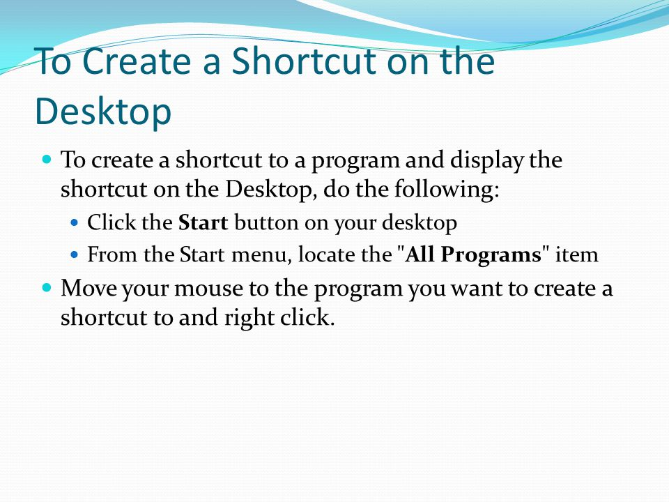 To Create a Shortcut on the Desktop To create a shortcut to a program and display the shortcut on the Desktop, do the following: Click the Start button on your desktop From the Start menu, locate the All Programs item Move your mouse to the program you want to create a shortcut to and right click.