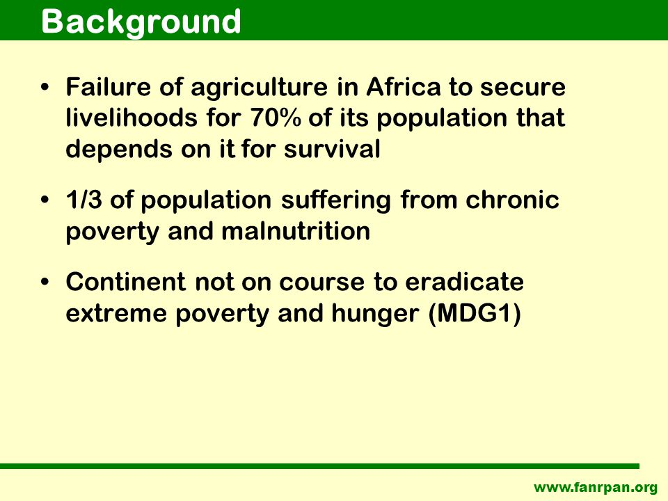 Background Failure of agriculture in Africa to secure livelihoods for 70% of its population that depends on it for survival 1/3 of population suffering from chronic poverty and malnutrition Continent not on course to eradicate extreme poverty and hunger (MDG1)