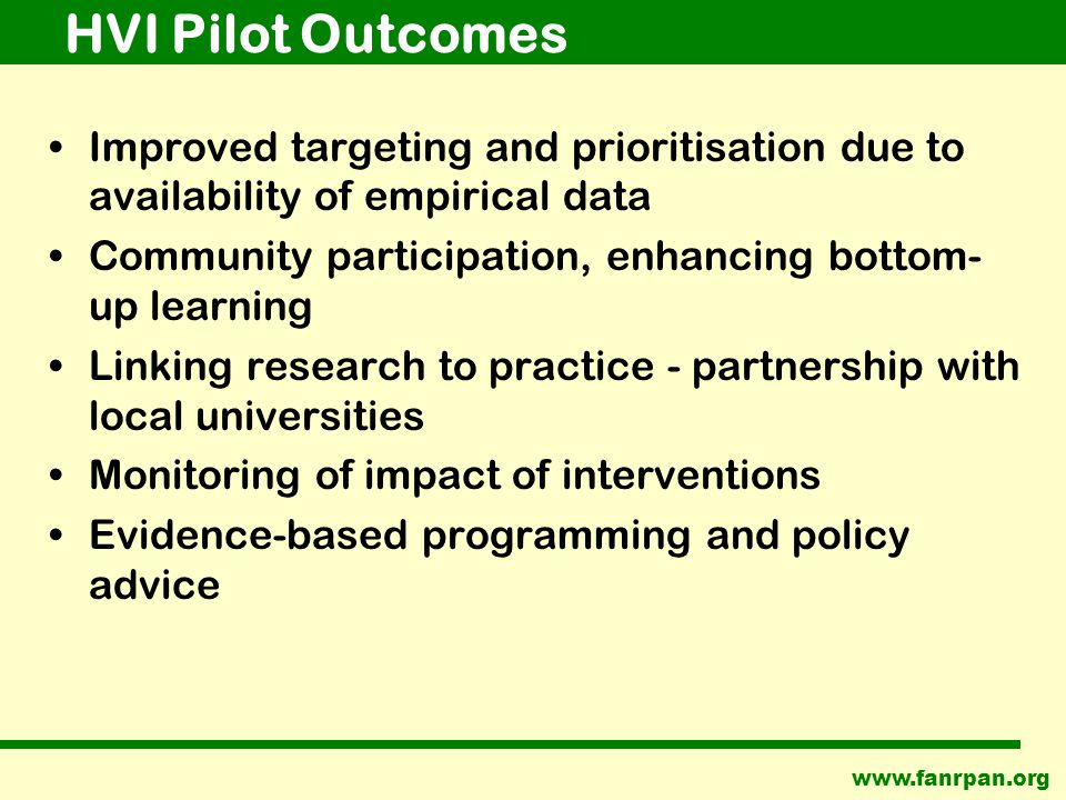 HVI Pilot Outcomes Improved targeting and prioritisation due to availability of empirical data Community participation, enhancing bottom- up learning Linking research to practice - partnership with local universities Monitoring of impact of interventions Evidence-based programming and policy advice