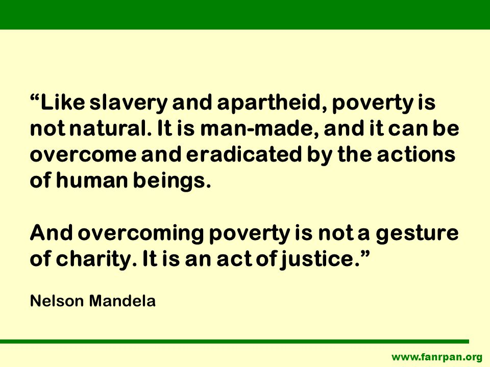 Like slavery and apartheid, poverty is not natural.