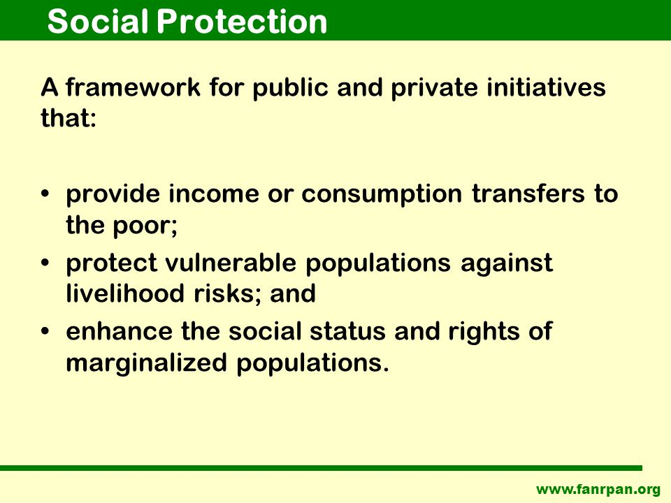Social Protection A framework for public and private initiatives that: provide income or consumption transfers to the poor; protect vulnerable populations against livelihood risks; and enhance the social status and rights of marginalized populations.