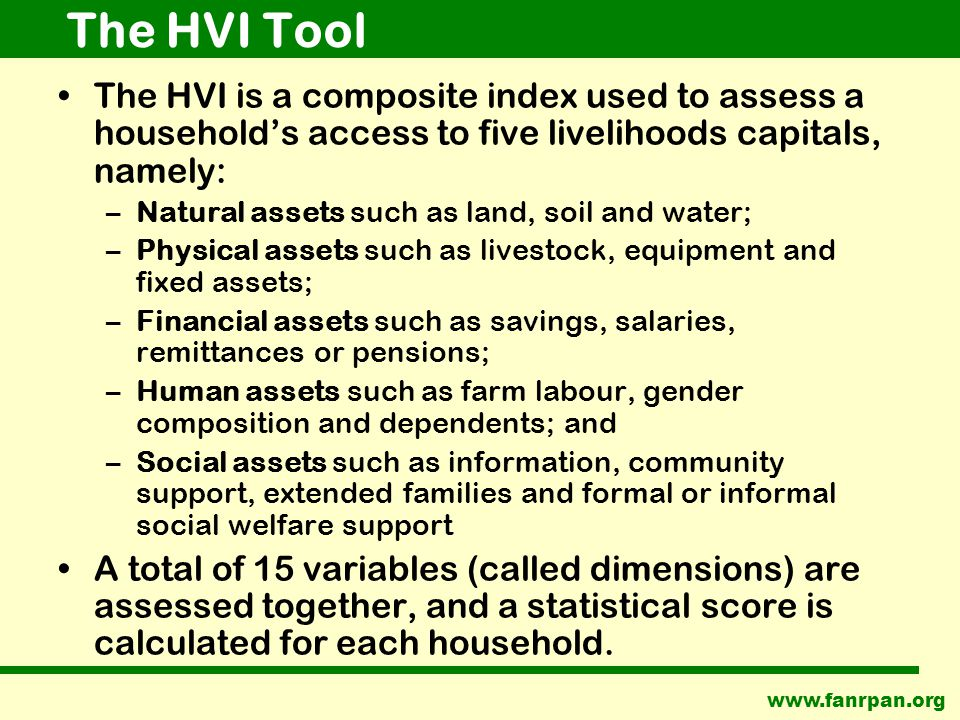The HVI Tool The HVI is a composite index used to assess a household's access to five livelihoods capitals, namely: –Natural assets such as land, soil and water; –Physical assets such as livestock, equipment and fixed assets; –Financial assets such as savings, salaries, remittances or pensions; –Human assets such as farm labour, gender composition and dependents; and –Social assets such as information, community support, extended families and formal or informal social welfare support A total of 15 variables (called dimensions) are assessed together, and a statistical score is calculated for each household.