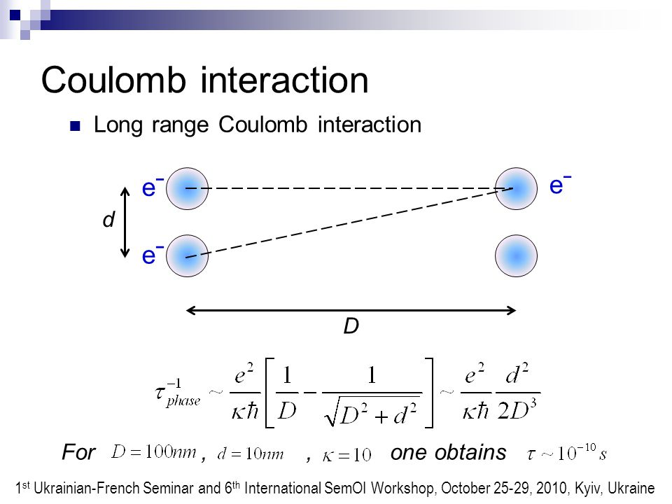 Coulomb interaction Long range Coulomb interaction d D eˉeˉ eˉeˉ eˉeˉ For,, one obtains 1 st Ukrainian-French Seminar and 6 th International SemOI Workshop, October 25-29, 2010, Kyiv, Ukraine