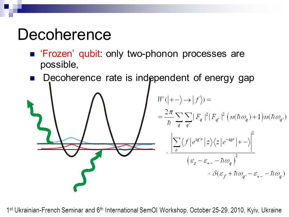 Decoherence 'Frozen' qubit: only two-phonon processes are possible, Decoherence rate is independent of energy gap 1 st Ukrainian-French Seminar and 6 th International SemOI Workshop, October 25-29, 2010, Kyiv, Ukraine