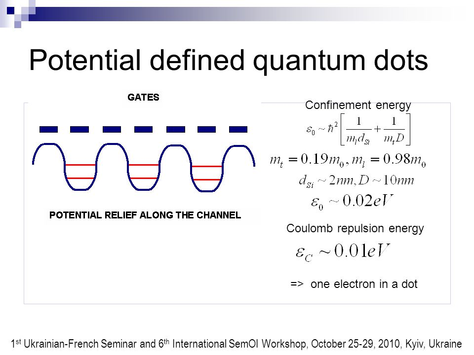 Potential defined quantum dots Confinement energy Coulomb repulsion energy => one electron in a dot 1 st Ukrainian-French Seminar and 6 th International SemOI Workshop, October 25-29, 2010, Kyiv, Ukraine