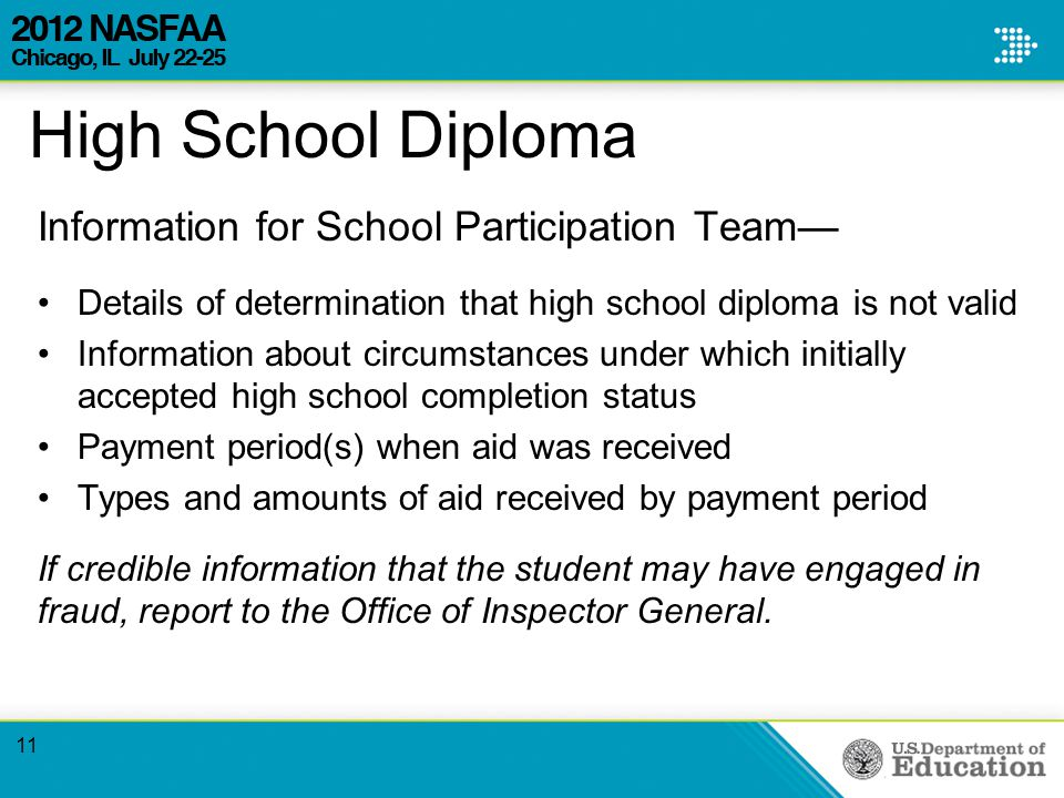 High School Diploma Information for School Participation Team— Details of determination that high school diploma is not valid Information about circumstances under which initially accepted high school completion status Payment period(s) when aid was received Types and amounts of aid received by payment period If credible information that the student may have engaged in fraud, report to the Office of Inspector General.