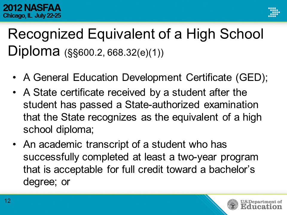 Recognized Equivalent of a High School Diploma (§§600.2, (e)(1)) A General Education Development Certificate (GED); A State certificate received by a student after the student has passed a State-authorized examination that the State recognizes as the equivalent of a high school diploma; An academic transcript of a student who has successfully completed at least a two-year program that is acceptable for full credit toward a bachelor's degree; or 12