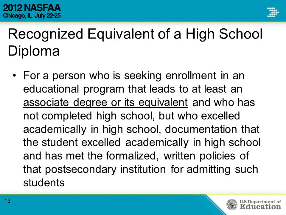 Recognized Equivalent of a High School Diploma For a person who is seeking enrollment in an educational program that leads to at least an associate degree or its equivalent and who has not completed high school, but who excelled academically in high school, documentation that the student excelled academically in high school and has met the formalized, written policies of that postsecondary institution for admitting such students 13