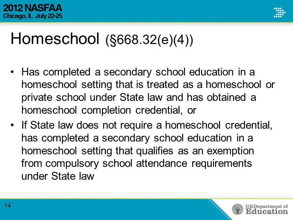 Homeschool (§668.32(e)(4)) Has completed a secondary school education in a homeschool setting that is treated as a homeschool or private school under State law and has obtained a homeschool completion credential, or If State law does not require a homeschool credential, has completed a secondary school education in a homeschool setting that qualifies as an exemption from compulsory school attendance requirements under State law 14