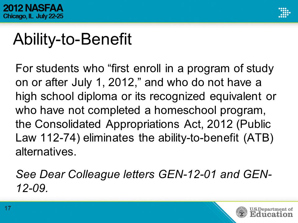 Ability-to-Benefit For students who first enroll in a program of study on or after July 1, 2012, and who do not have a high school diploma or its recognized equivalent or who have not completed a homeschool program, the Consolidated Appropriations Act, 2012 (Public Law ) eliminates the ability-to-benefit (ATB) alternatives.