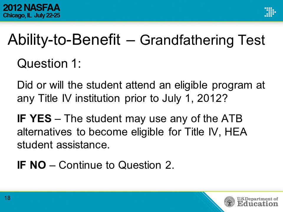 Ability-to-Benefit – Grandfathering Test Question 1: Did or will the student attend an eligible program at any Title IV institution prior to July 1, 2012.