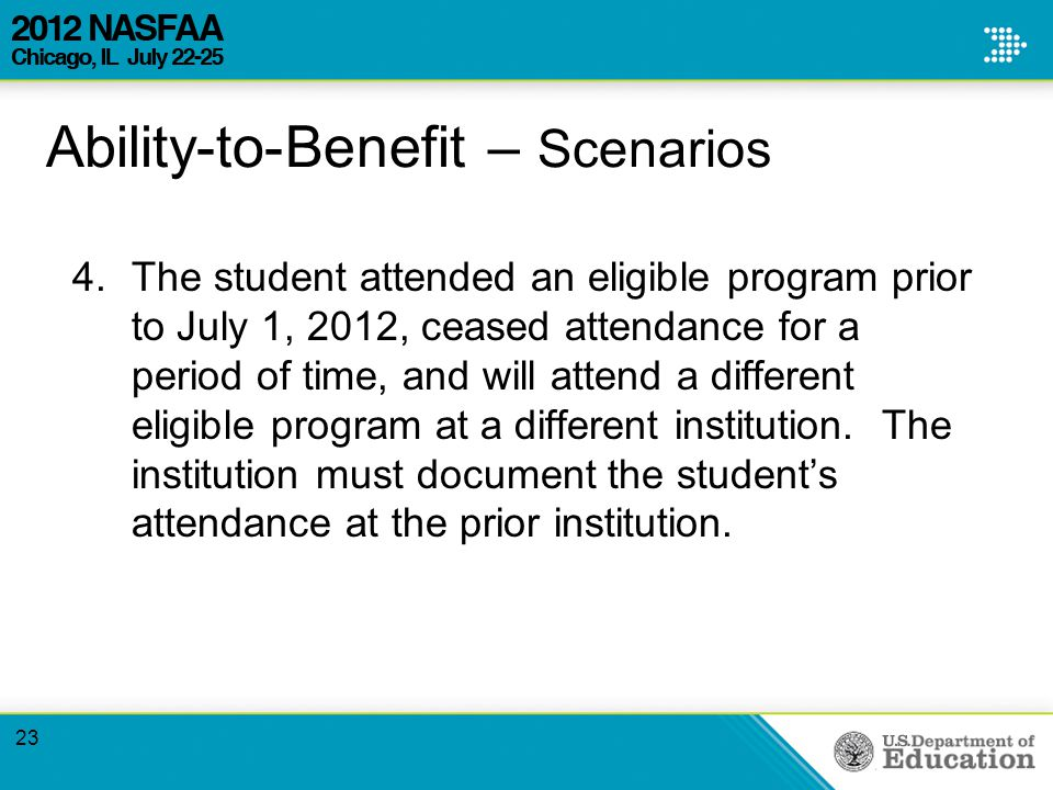 Ability-to-Benefit – Scenarios 4.The student attended an eligible program prior to July 1, 2012, ceased attendance for a period of time, and will attend a different eligible program at a different institution.