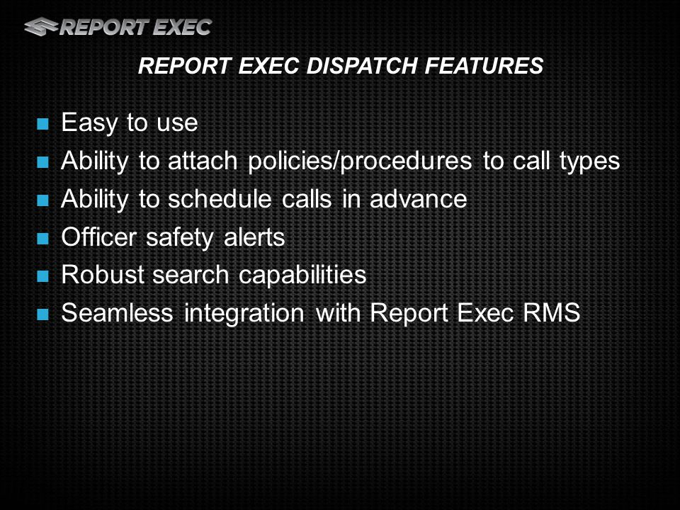 Easy to use Ability to attach policies/procedures to call types Ability to schedule calls in advance Officer safety alerts Robust search capabilities Seamless integration with Report Exec RMS REPORT EXEC DISPATCH FEATURES