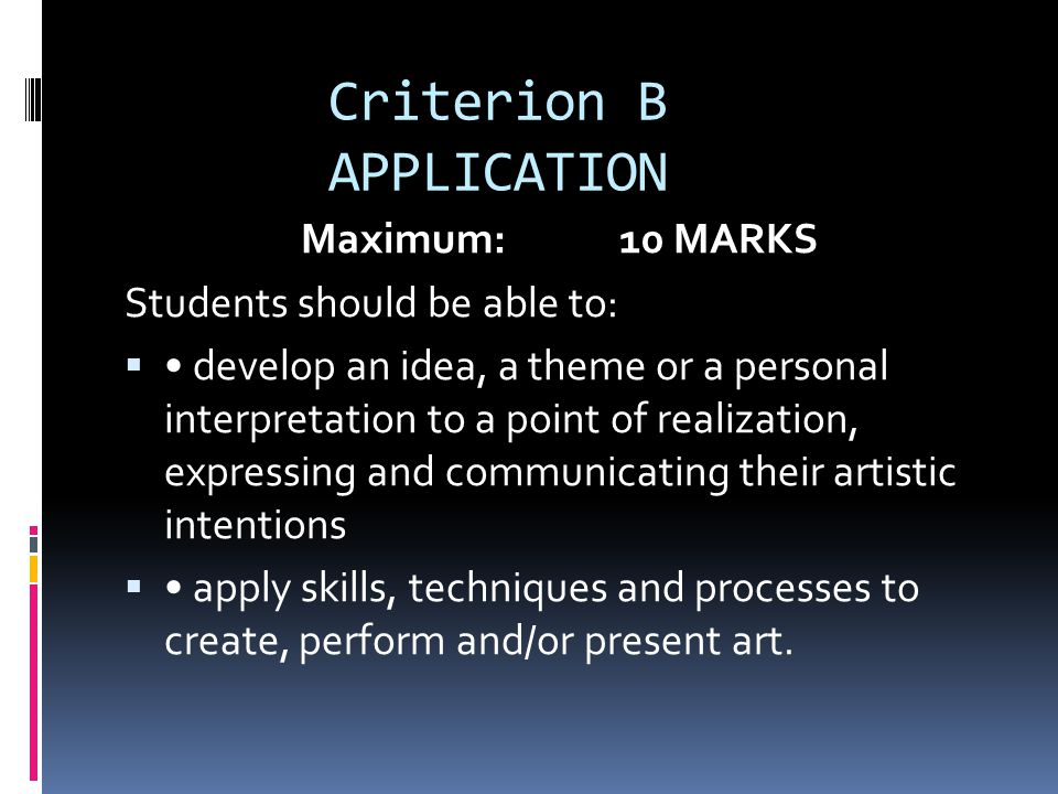 Criterion B APPLICATION Maximum: 10 MARKS Students should be able to:  develop an idea, a theme or a personal interpretation to a point of realization, expressing and communicating their artistic intentions  apply skills, techniques and processes to create, perform and/or present art.