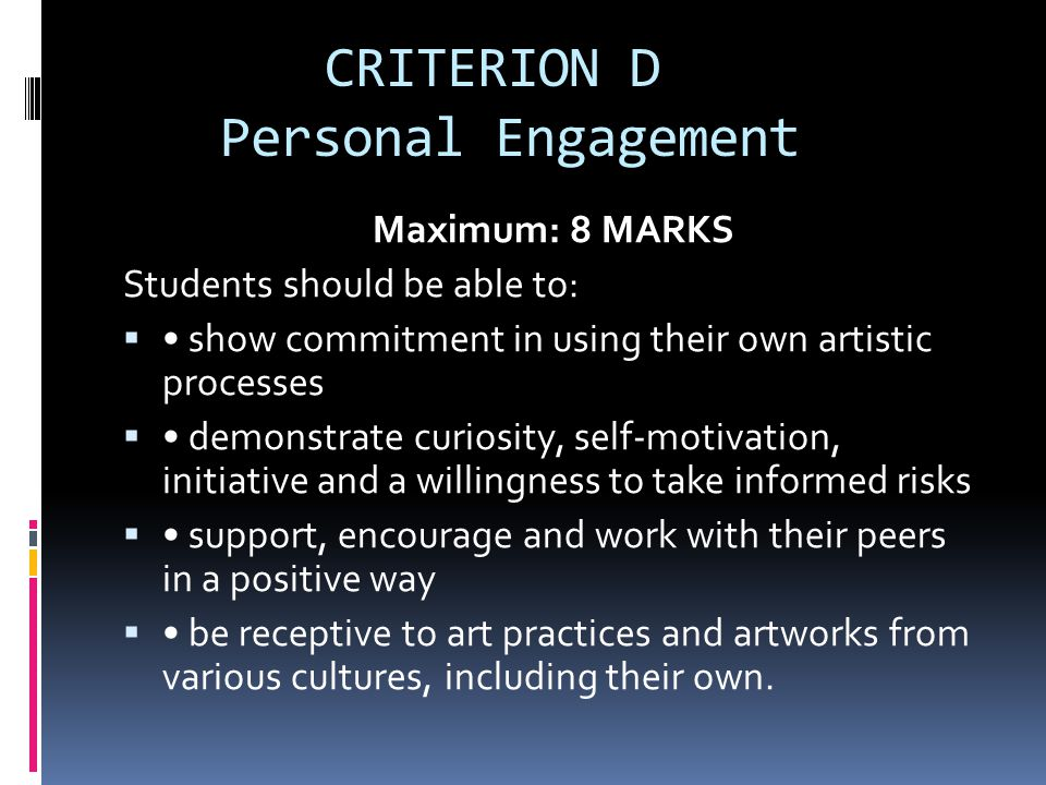 CRITERION D Personal Engagement Maximum: 8 MARKS Students should be able to:  show commitment in using their own artistic processes  demonstrate curiosity, self ‑ motivation, initiative and a willingness to take informed risks  support, encourage and work with their peers in a positive way  be receptive to art practices and artworks from various cultures, including their own.