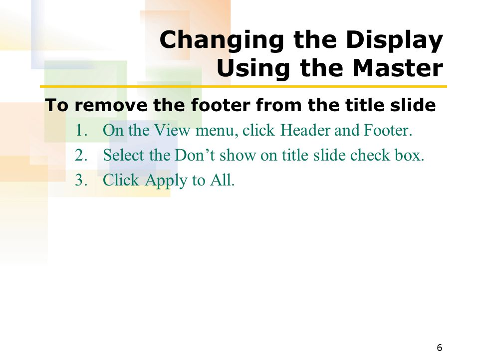 6 Changing the Display Using the Master To remove the footer from the title slide 1.On the View menu, click Header and Footer.