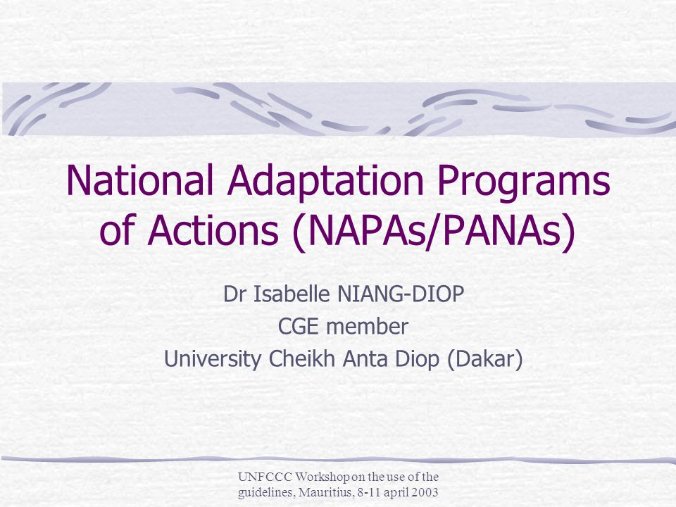 UNFCCC Workshop on the use of the guidelines, Mauritius, 8-11 april 2003 National Adaptation Programs of Actions (NAPAs/PANAs) Dr Isabelle NIANG-DIOP CGE member University Cheikh Anta Diop (Dakar)