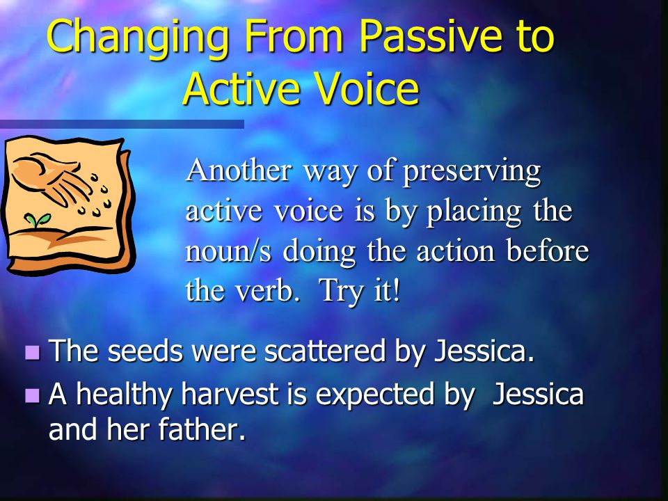 Changing From Passive to Active Voice The seeds were scattered by Jessica.