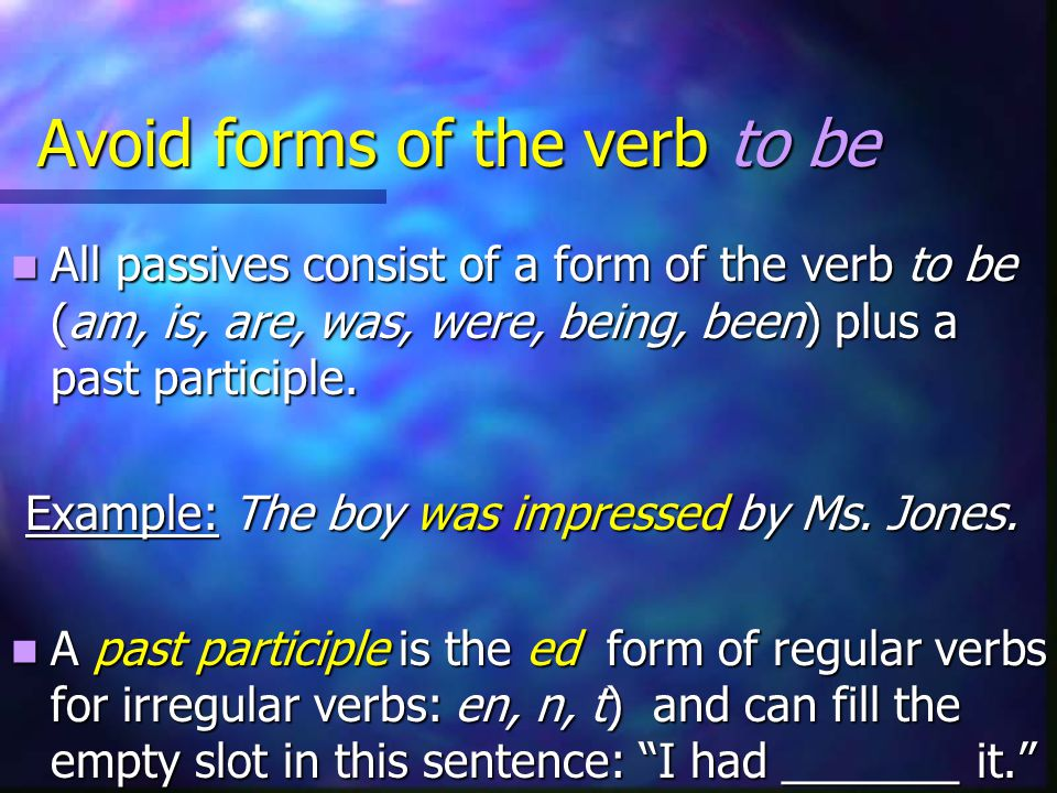 Avoid forms of the verb to be All passives consist of a form of the verb to be (am, is, are, was, were, being, been) plus a past participle.