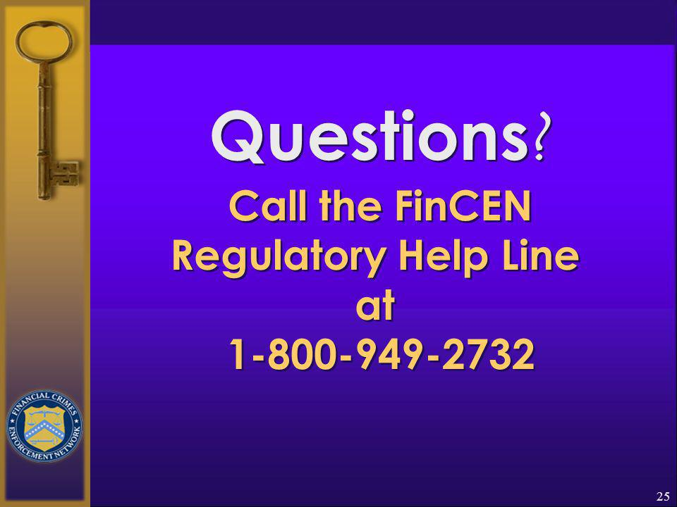 24  Another Important Reminder Federal law requires that a financial institution, & its directors, officers, employees, and agents who, voluntarily or by means of a suspicious activity report, report suspected or known criminal violations or suspicious activity may not notify any person involved in the transaction that the transaction has been reported.
