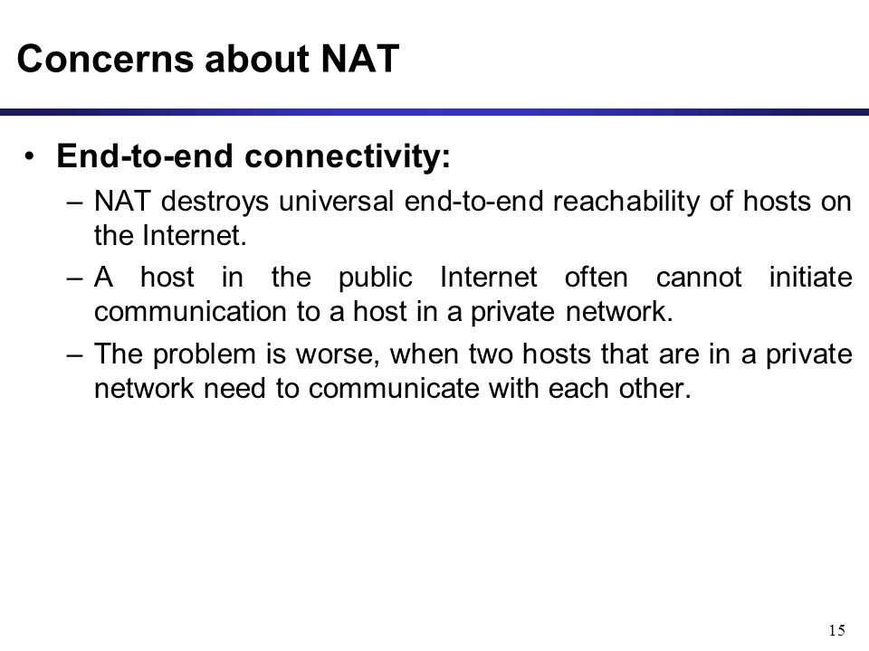 15 Concerns about NAT End-to-end connectivity: –NAT destroys universal end-to-end reachability of hosts on the Internet.