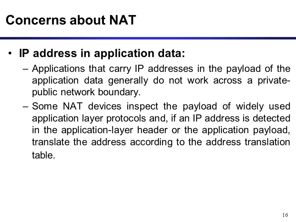 16 Concerns about NAT IP address in application data: –Applications that carry IP addresses in the payload of the application data generally do not work across a private- public network boundary.