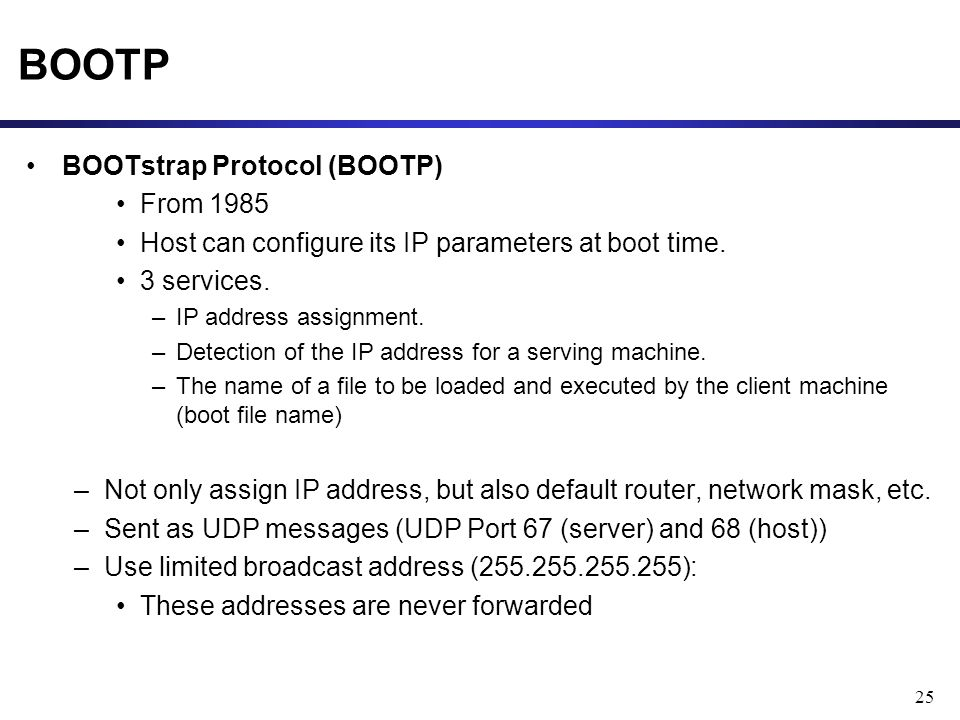25 BOOTP BOOTstrap Protocol (BOOTP) From 1985 Host can configure its IP parameters at boot time.