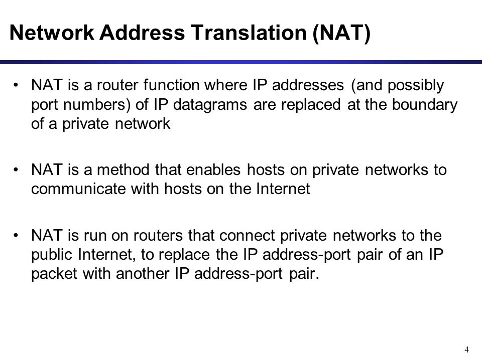 4 Network Address Translation (NAT) NAT is a router function where IP addresses (and possibly port numbers) of IP datagrams are replaced at the boundary of a private network NAT is a method that enables hosts on private networks to communicate with hosts on the Internet NAT is run on routers that connect private networks to the public Internet, to replace the IP address-port pair of an IP packet with another IP address-port pair.