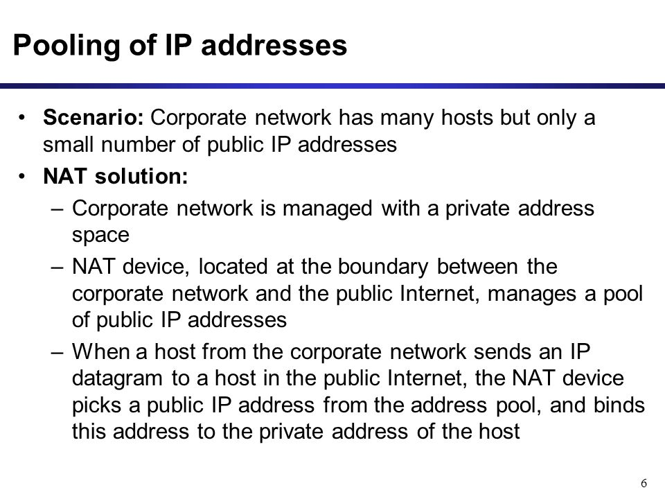 6 Pooling of IP addresses Scenario: Corporate network has many hosts but only a small number of public IP addresses NAT solution: –Corporate network is managed with a private address space –NAT device, located at the boundary between the corporate network and the public Internet, manages a pool of public IP addresses –When a host from the corporate network sends an IP datagram to a host in the public Internet, the NAT device picks a public IP address from the address pool, and binds this address to the private address of the host