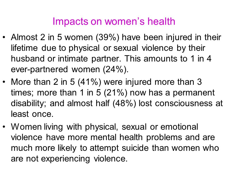 Impacts on women's health Almost 2 in 5 women (39%) have been injured in their lifetime due to physical or sexual violence by their husband or intimate partner.