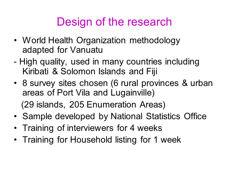 Design of the research World Health Organization methodology adapted for Vanuatu - High quality, used in many countries including Kiribati & Solomon Islands and Fiji 8 survey sites chosen (6 rural provinces & urban areas of Port Vila and Lugainville) (29 islands, 205 Enumeration Areas) Sample developed by National Statistics Office Training of interviewers for 4 weeks Training for Household listing for 1 week