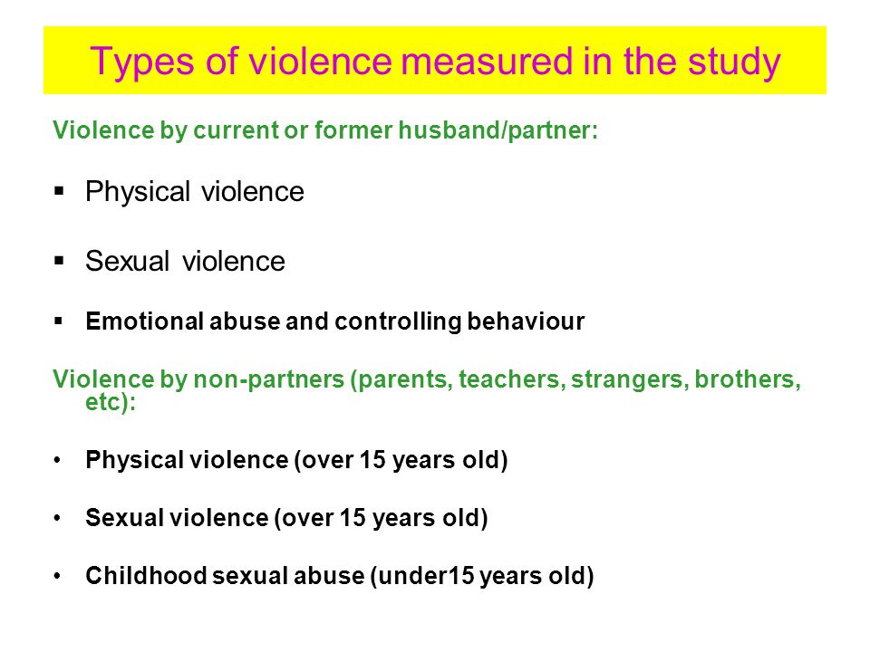 Types of violence measured in the study Violence by current or former husband/partner:  Physical violence  Sexual violence  Emotional abuse and controlling behaviour Violence by non-partners (parents, teachers, strangers, brothers, etc): Physical violence (over 15 years old) Sexual violence (over 15 years old) Childhood sexual abuse (under15 years old)