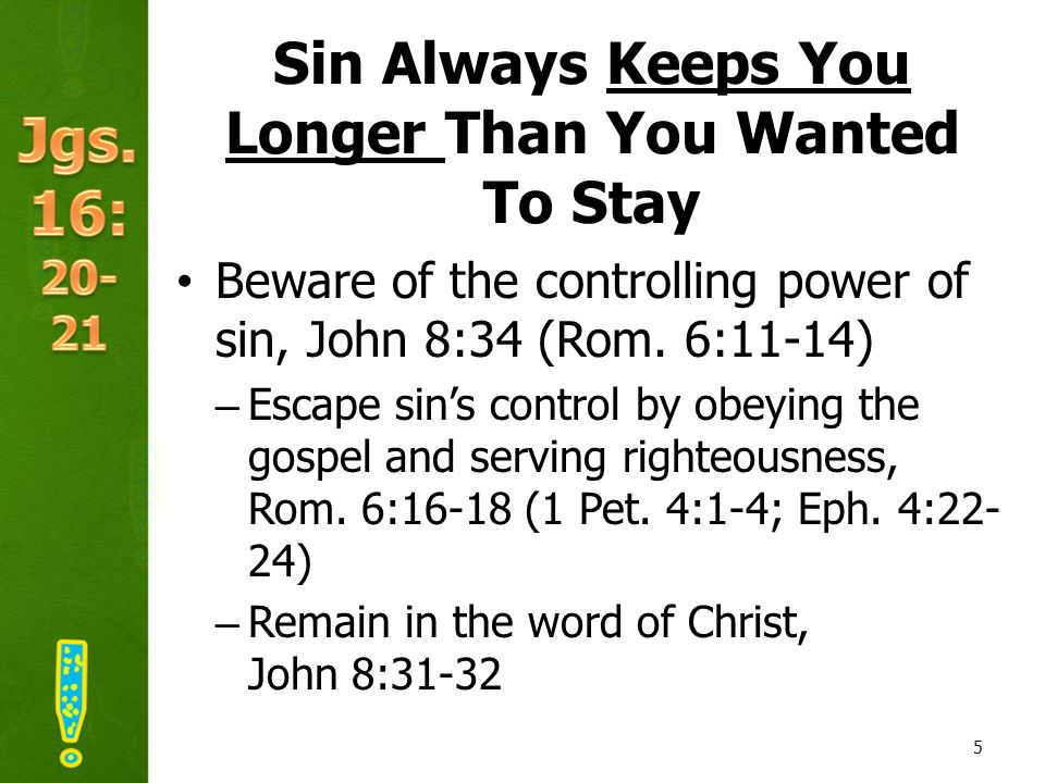 Sin Always Keeps You Longer Than You Wanted To Stay Beware of the controlling power of sin, John 8:34 (Rom.
