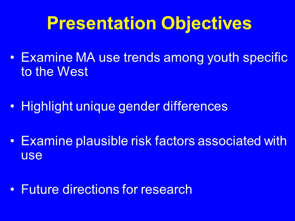 Presentation Objectives Examine MA use trends among youth specific to the West Highlight unique gender differences Examine plausible risk factors associated with use Future directions for research
