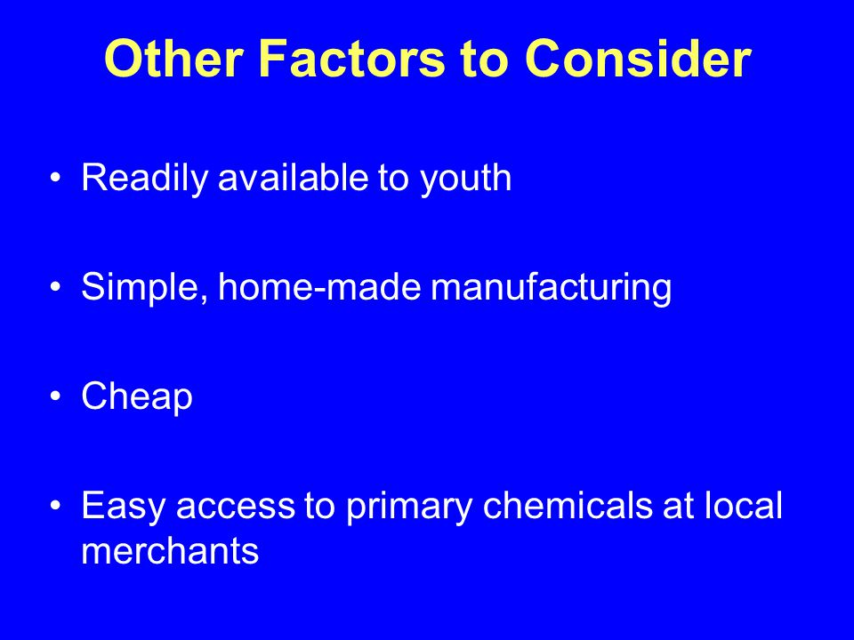 Other Factors to Consider Readily available to youth Simple, home-made manufacturing Cheap Easy access to primary chemicals at local merchants
