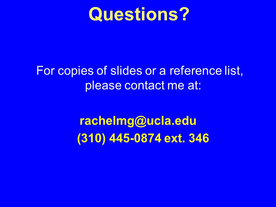 For copies of slides or a reference list, please contact me at: (310) ext.
