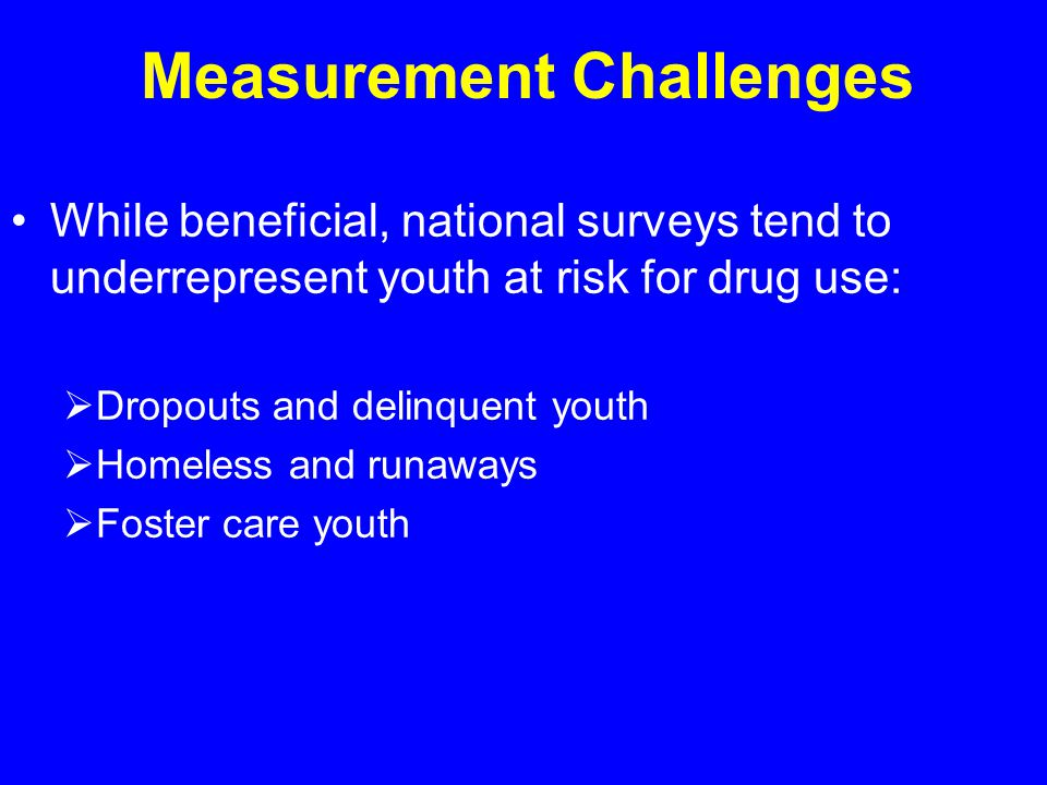 Measurement Challenges While beneficial, national surveys tend to underrepresent youth at risk for drug use:  Dropouts and delinquent youth  Homeless and runaways  Foster care youth