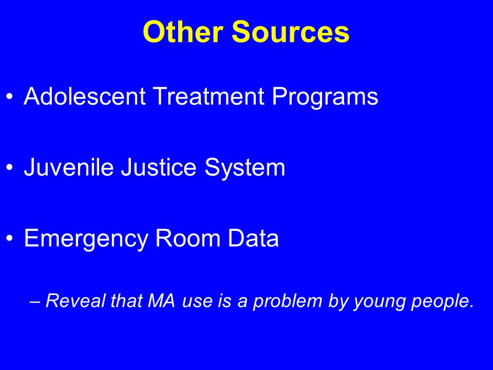 Other Sources Adolescent Treatment Programs Juvenile Justice System Emergency Room Data –Reveal that MA use is a problem by young people.