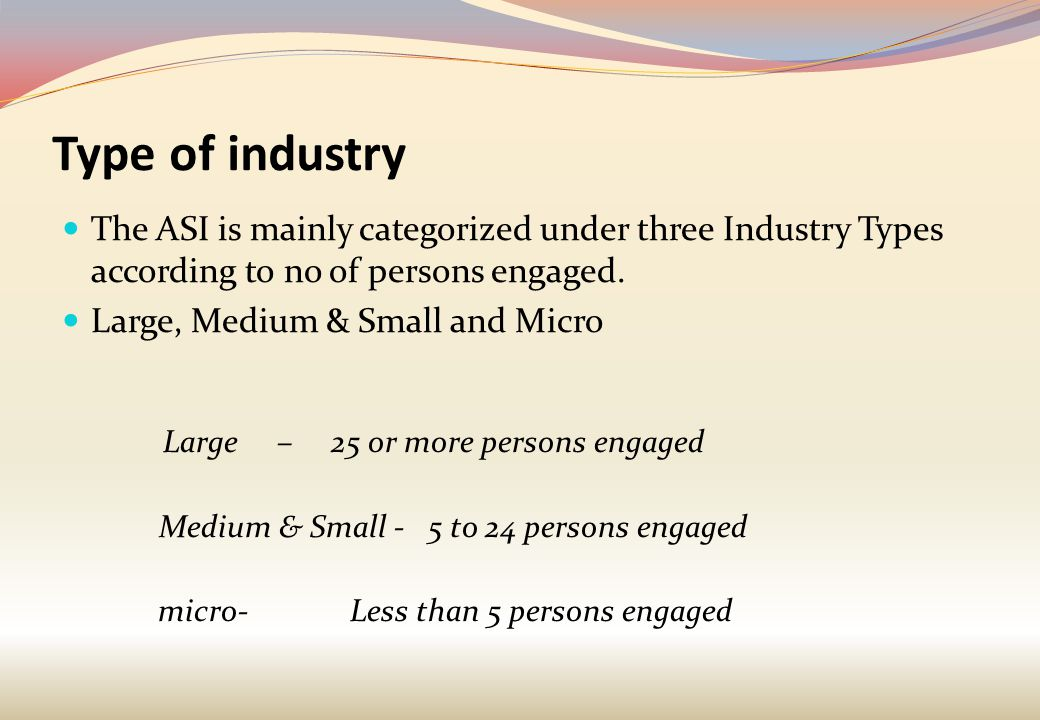 Type of industry The ASI is mainly categorized under three Industry Types according to no of persons engaged.