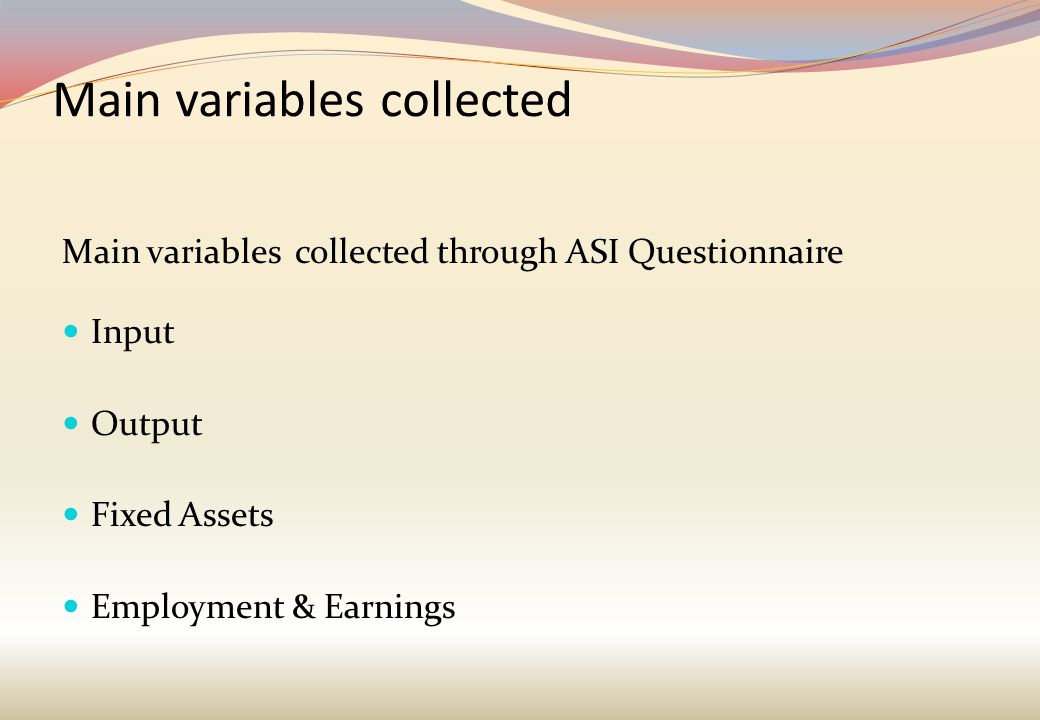 Main variables collected Main variables collected through ASI Questionnaire Input Output Fixed Assets Employment & Earnings