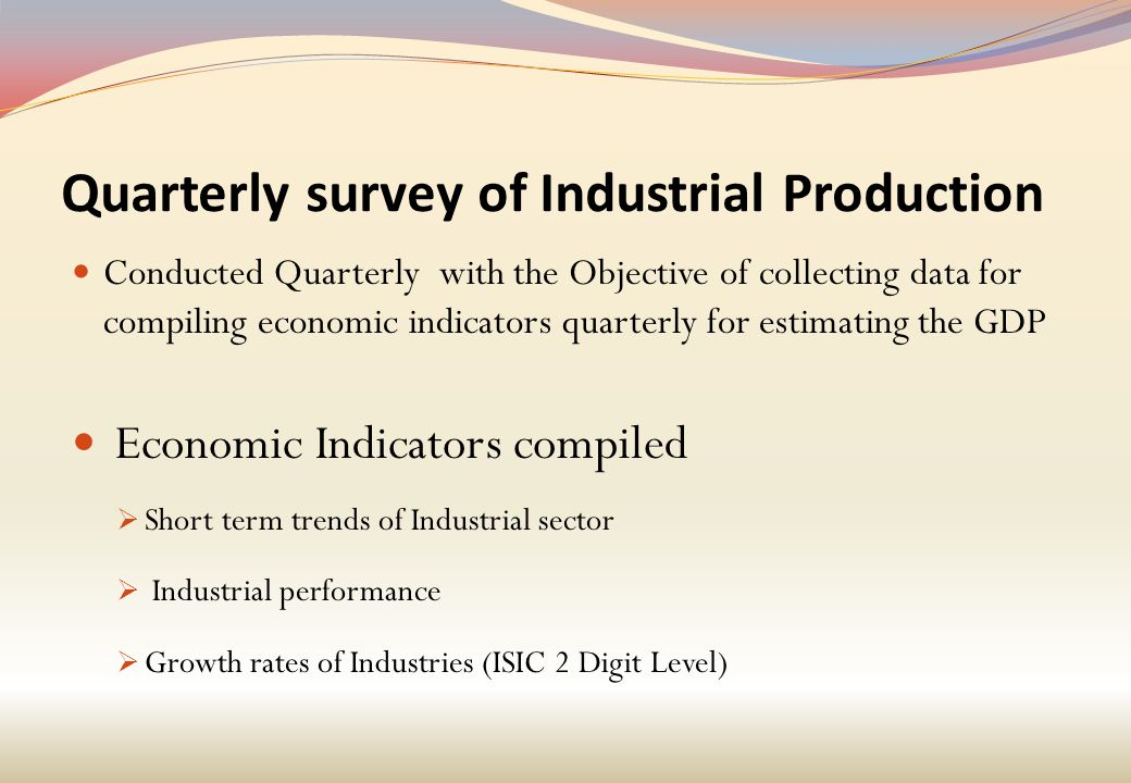 Quarterly survey of Industrial Production Conducted Quarterly with the Objective of collecting data for compiling economic indicators quarterly for estimating the GDP Economic Indicators compiled  Short term trends of Industrial sector  Industrial performance  Growth rates of Industries (ISIC 2 Digit Level)