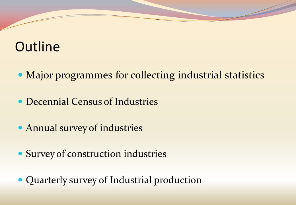 Outline Major programmes for collecting industrial statistics Decennial Census of Industries Annual survey of industries Survey of construction industries Quarterly survey of Industrial production