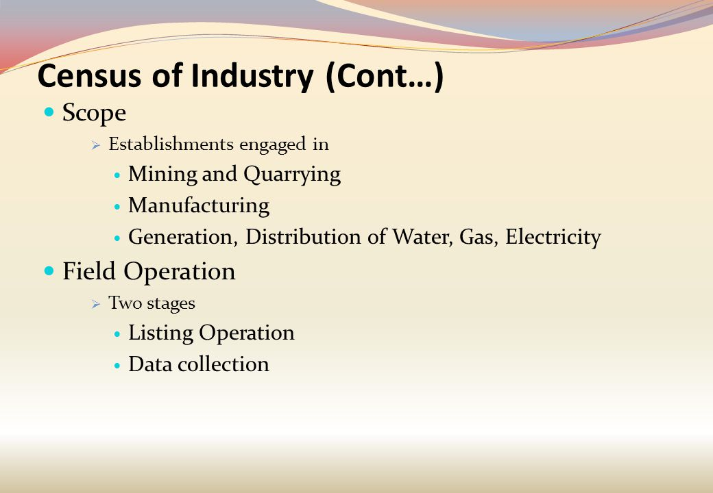 Census of Industry (Cont…) Scope  Establishments engaged in Mining and Quarrying Manufacturing Generation, Distribution of Water, Gas, Electricity Field Operation  Two stages Listing Operation Data collection