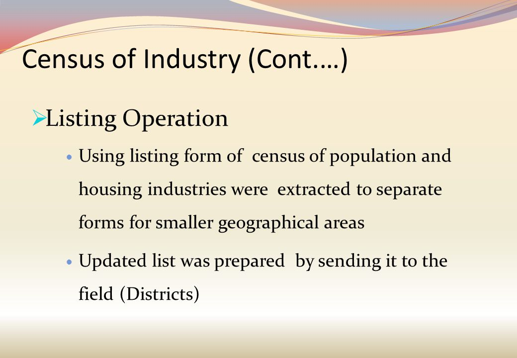 Census of Industry (Cont.…)  Listing Operation Using listing form of census of population and housing industries were extracted to separate forms for smaller geographical areas Updated list was prepared by sending it to the field (Districts)