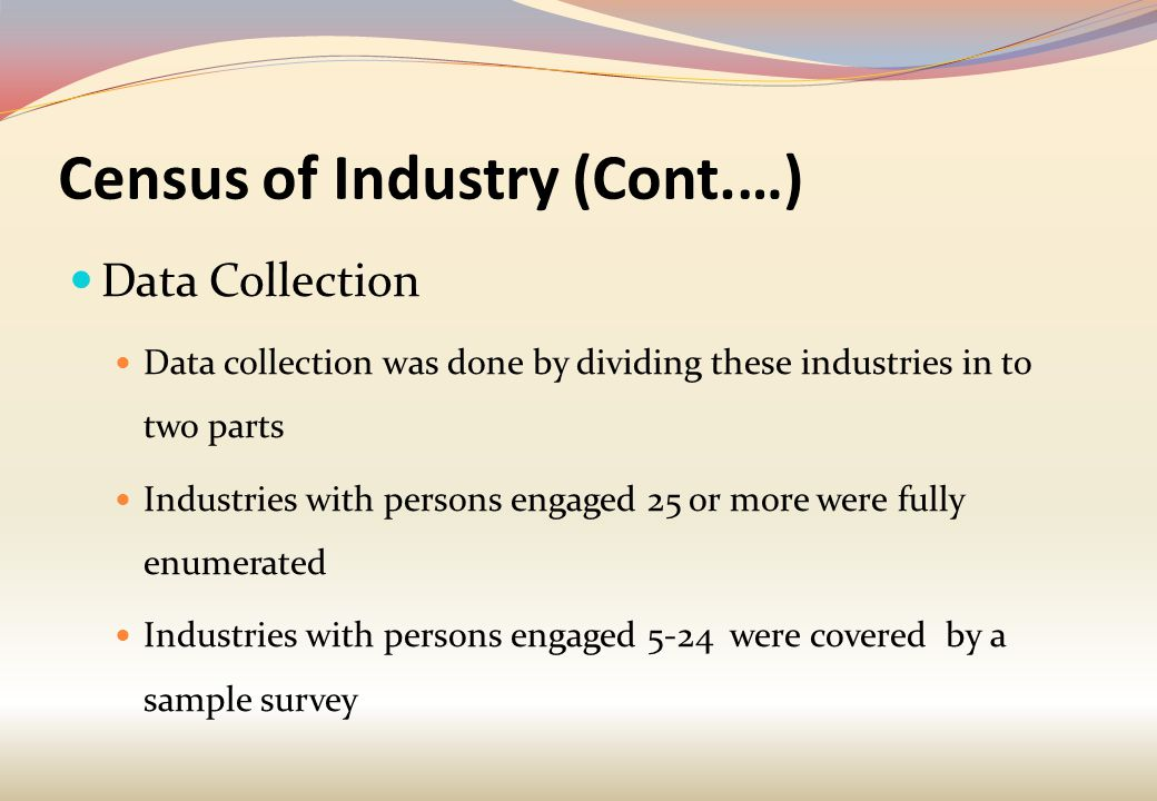Census of Industry (Cont.…) Data Collection Data collection was done by dividing these industries in to two parts Industries with persons engaged 25 or more were fully enumerated Industries with persons engaged 5-24 were covered by a sample survey