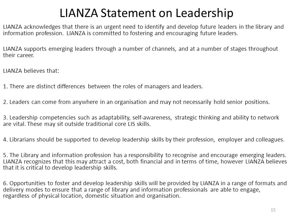 LIANZA Statement on Leadership LIANZA acknowledges that there is an urgent need to identify and develop future leaders in the library and information profession.