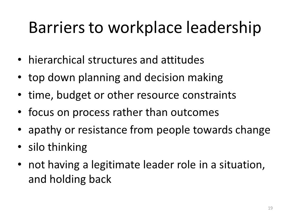 Barriers to workplace leadership hierarchical structures and attitudes top down planning and decision making time, budget or other resource constraints focus on process rather than outcomes apathy or resistance from people towards change silo thinking not having a legitimate leader role in a situation, and holding back 19