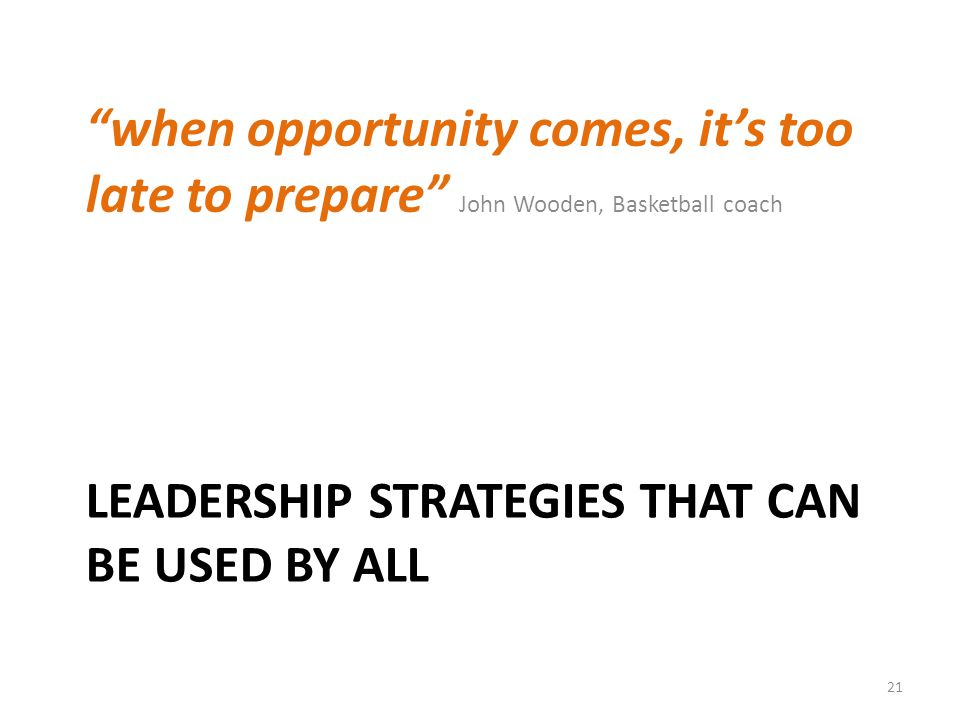 LEADERSHIP STRATEGIES THAT CAN BE USED BY ALL when opportunity comes, it's too late to prepare John Wooden, Basketball coach 21