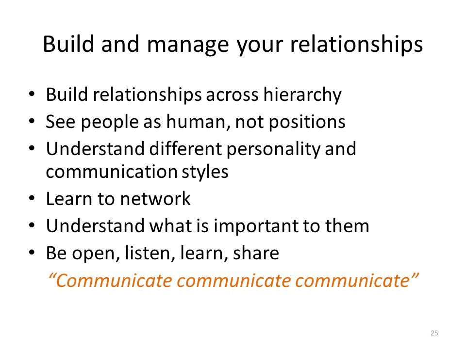 Build and manage your relationships Build relationships across hierarchy See people as human, not positions Understand different personality and communication styles Learn to network Understand what is important to them Be open, listen, learn, share Communicate communicate communicate 25