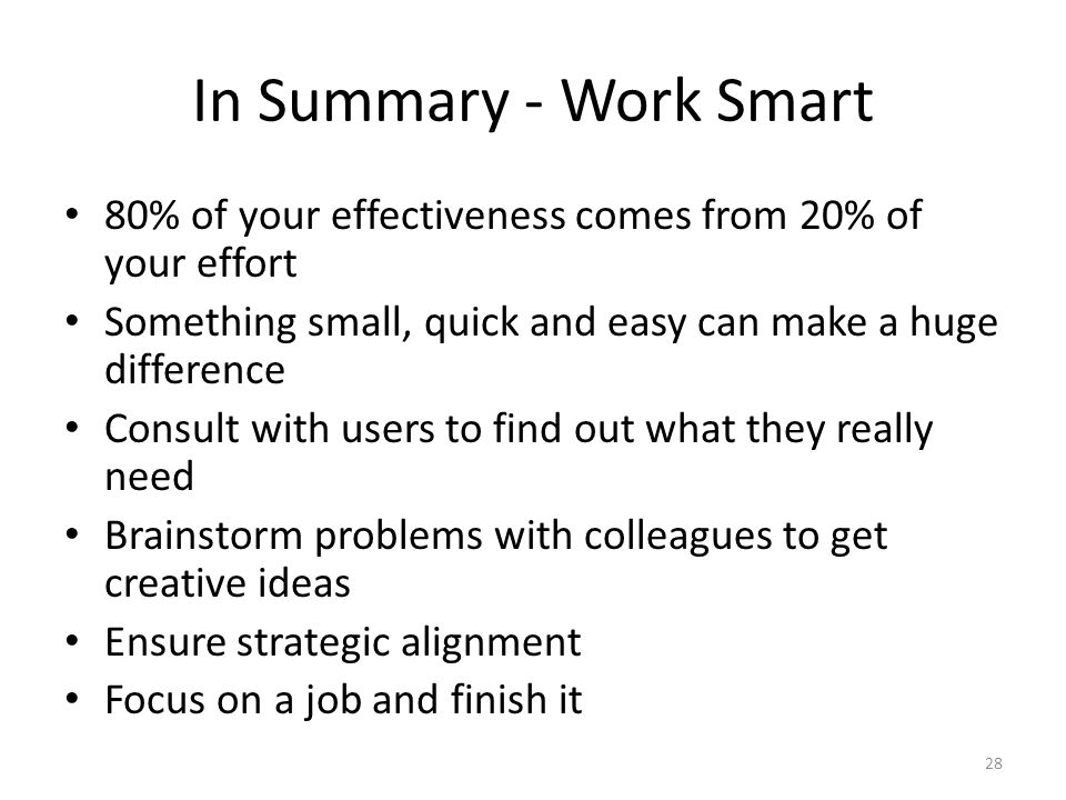 In Summary - Work Smart 80% of your effectiveness comes from 20% of your effort Something small, quick and easy can make a huge difference Consult with users to find out what they really need Brainstorm problems with colleagues to get creative ideas Ensure strategic alignment Focus on a job and finish it 28